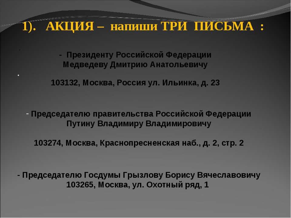 · · 1). АКЦИЯ – напиши ТРИ ПИСЬМА : - Президенту Российской Федерации Медведе...