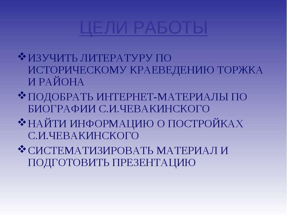 ЦЕЛИ РАБОТЫ ИЗУЧИТЬ ЛИТЕРАТУРУ ПО ИСТОРИЧЕСКОМУ КРАЕВЕДЕНИЮ ТОРЖКА И РАЙОНА П...