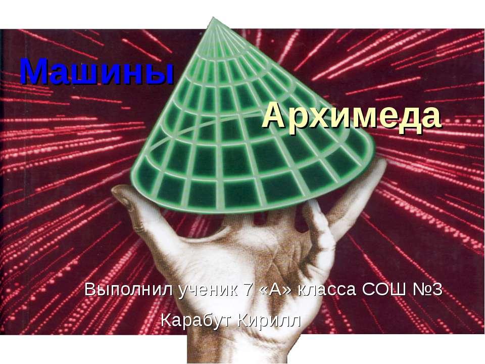 Машины Архимеда Выполнил ученик 7 «А» класса СОШ №3 Карабут Кирилл