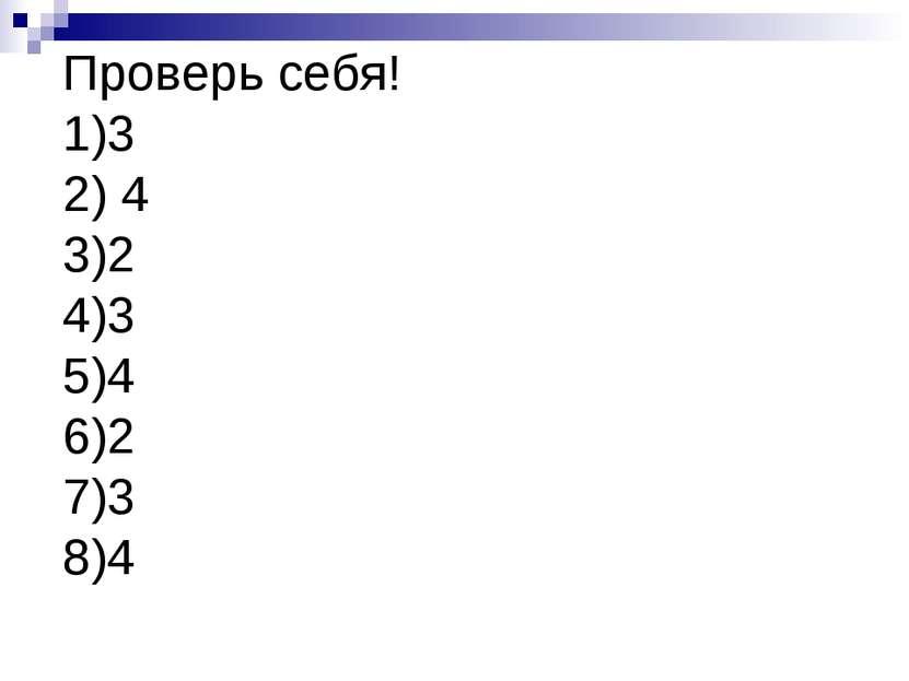 Проверь себя! 1)3 2) 4 3)2 4)3 5)4 6)2 7)3 8)4