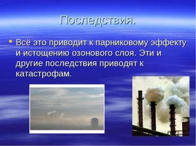 Последствия. Всё это приводит к парниковому эффекту и истощению озонового сло...