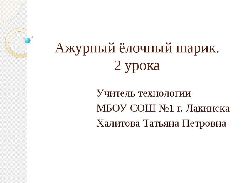 Ажурный ёлочный шарик. 2 урока Учитель технологии МБОУ СОШ №1 г. Лакинска Хал...