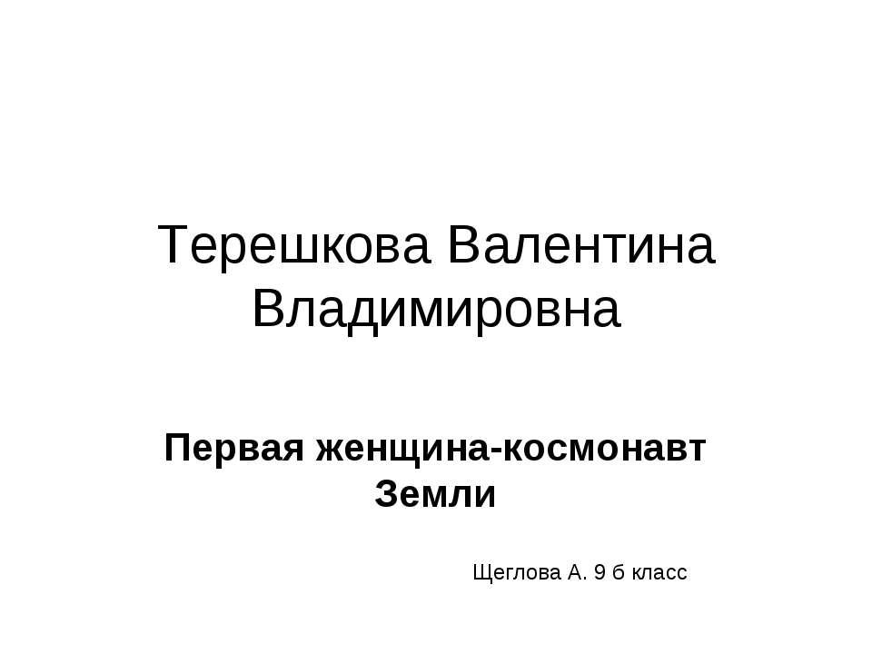 Терешкова Валентина Владимировна Первая женщина-космонавт Земли Щеглова А. 9 ...