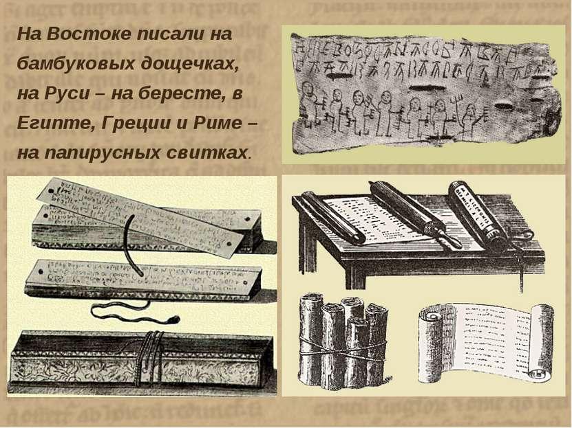 На Востоке писали на бамбуковых дощечках, на Руси – на бересте, в Египте, Гре...