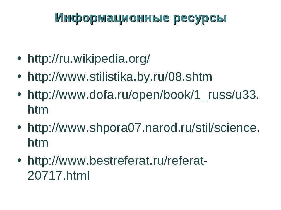 Информационные ресурсы http://ru.wikipedia.org/ http://www.stilistika.by.ru/0...