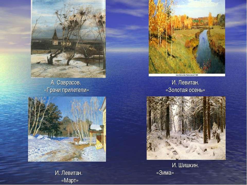 А. Саврасов. «Грачи прилетели» И. Левитан. «Золотая осень» И. Левитан. «Март»...