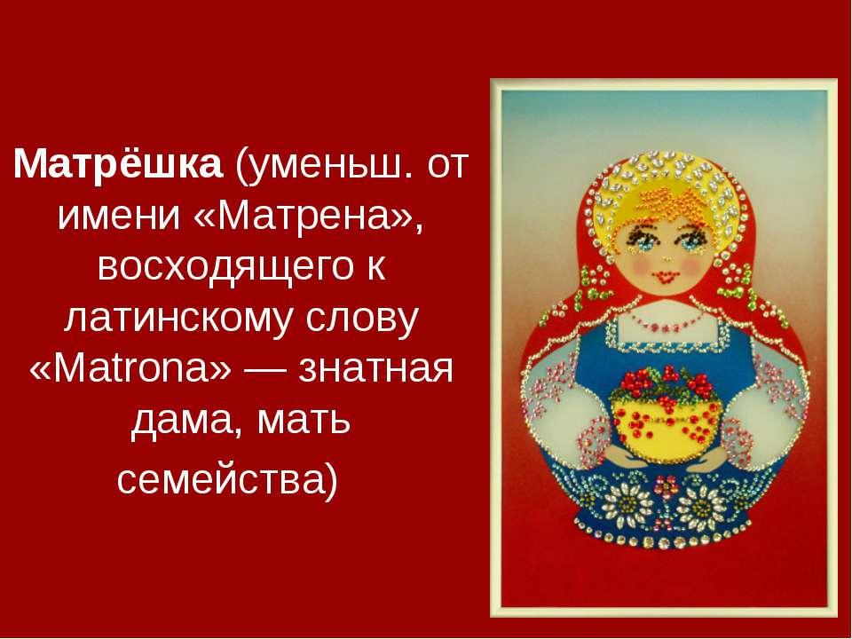 Матрёшка (уменьш. от имени «Матрена», восходящего к латинскому слову «Matrona...