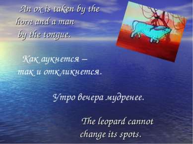 An ox is taken by the horn and a man by the tongue. Как аукнется – так и откл...