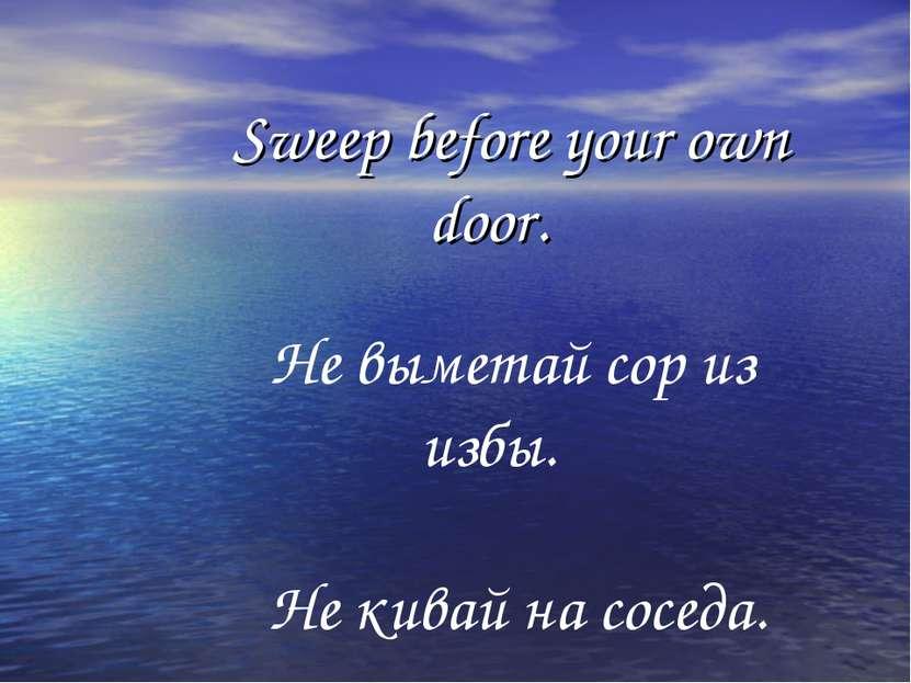 Sweep before your own door. Не выметай сор из избы. Не кивай на соседа.