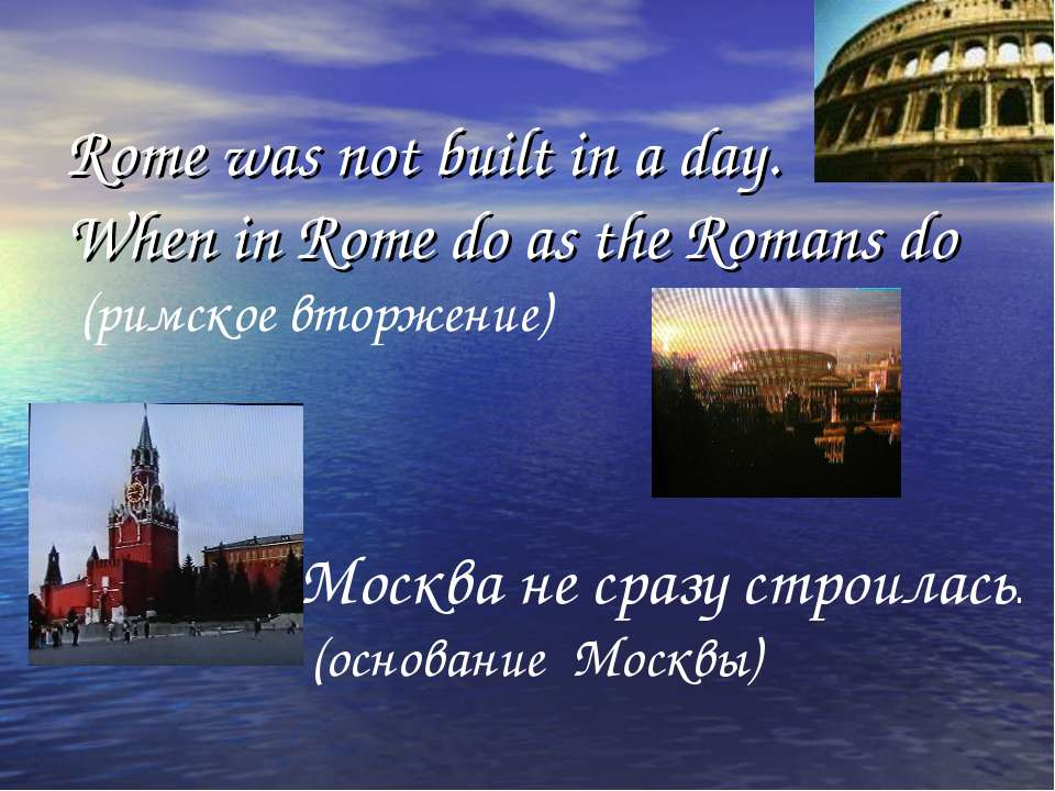 Rome was not built in a day. When in Rome do as the Romans do (римское вторже...