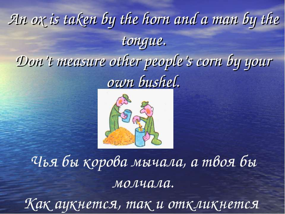 An ox is taken by the horn and a man by the tongue. Don't measure other peopl...