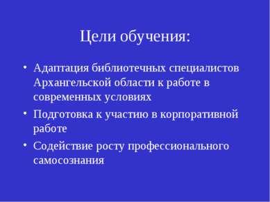 Цели обучения: Адаптация библиотечных специалистов Архангельской области к ра...