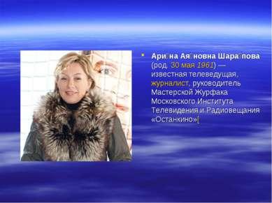 Ари на Ая новна Шара пова (род. 30 мая 1961)— известная телеведущая, журнали...