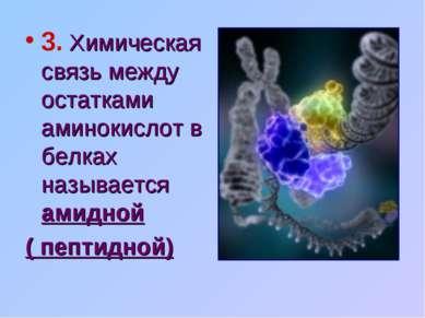 3. Химическая связь между остатками аминокислот в белках называется амидной (...