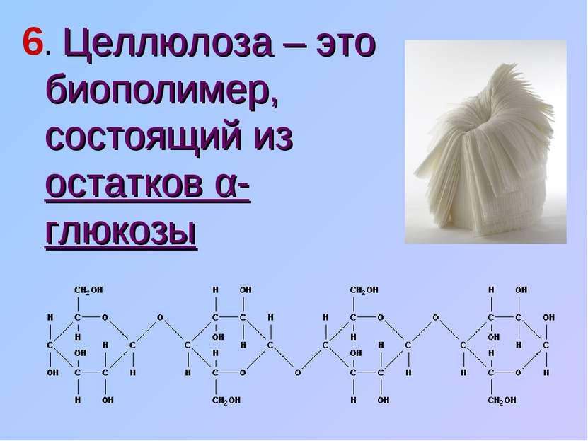 6. Целлюлоза – это биополимер, состоящий из остатков α-глюкозы