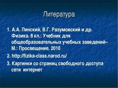 Литература 1. А.А. Пинский, В.Г. Разумовский и др. Физика. 8 кл.: Учебник для...