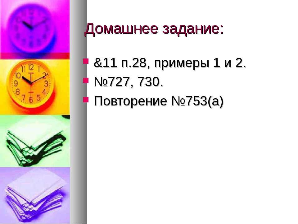 Домашнее задание: &11 п.28, примеры 1 и 2. №727, 730. Повторение №753(а)