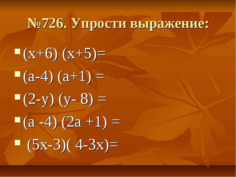 №726. Упрости выражение: (х+6) (х+5)= (а-4) (а+1) = (2-у) (у- 8) = (а -4) (2а...