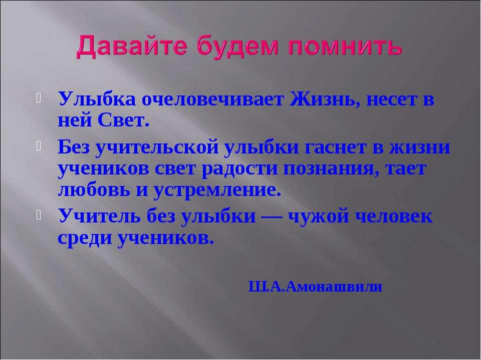 Улыбка очеловечивает Жизнь, несет в ней Свет. Без учительской улыбки гаснет в...
