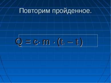 Повторим пройденное. Q = с· m · (t 2 – t1)