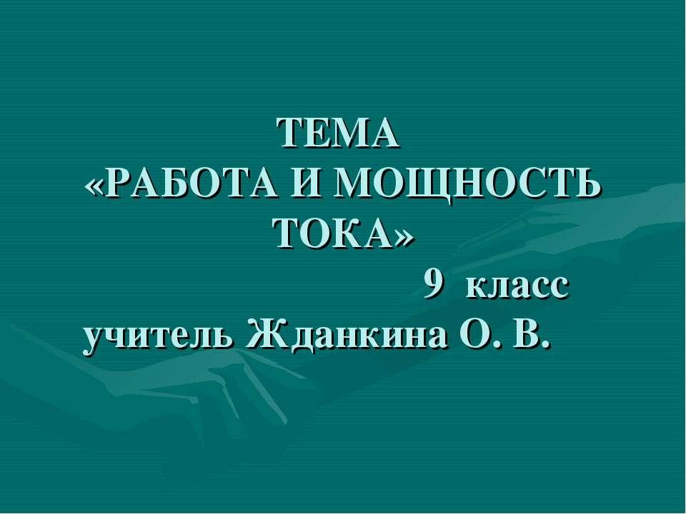 ТЕМА «РАБОТА И МОЩНОСТЬ ТОКА» 9 класс учитель Жданкина О. В.