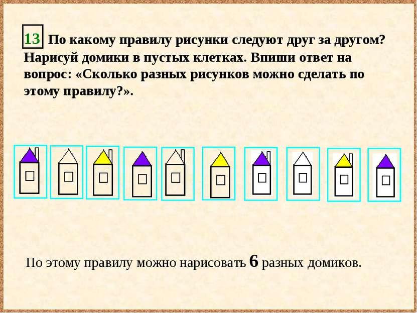 13 По какому правилу рисунки следуют друг за другом? Нарисуй домики в пустых ...