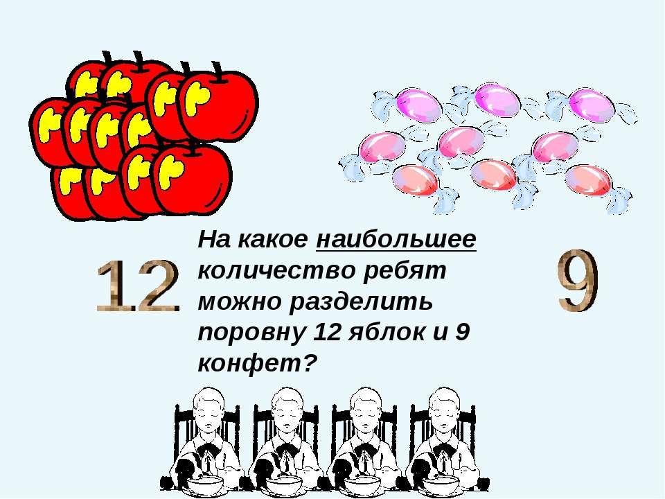 На какое наибольшее количество ребят можно разделить поровну 12 яблок и 9 кон...