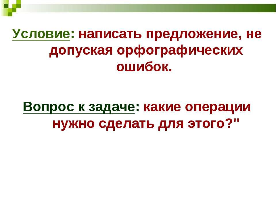 Условие: написать предложение, не допуская орфографических ошибок. Вопрос к з...