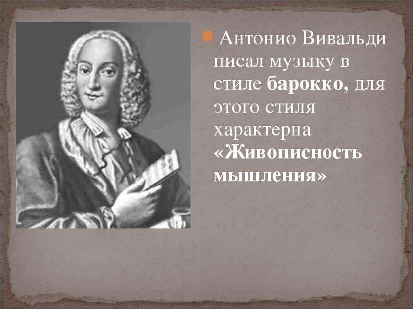 Антонио Вивальди писал музыку в стиле барокко, для этого стиля характерна «Жи...