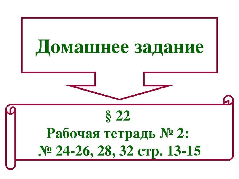 Домашнее задание § 22 Рабочая тетрадь № 2: № 24-26, 28, 32 стр. 13-15