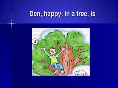Den, happy, in a tree, is