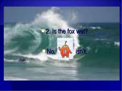 2. Is the fox wet? No, isn't.