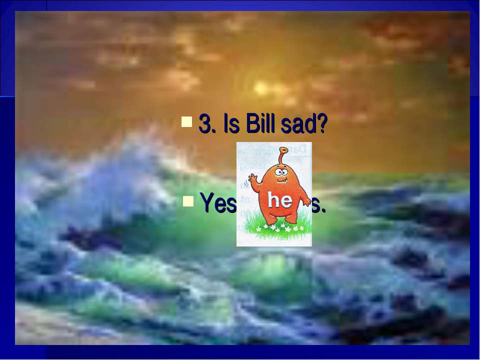 3. Is Bill sad? Yes, is.