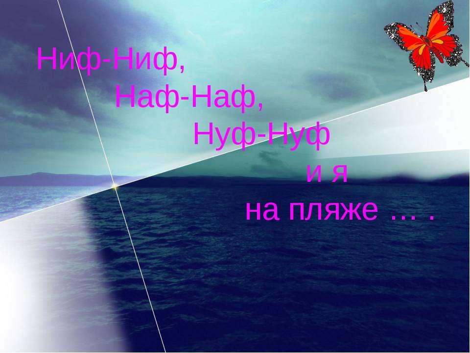 Ниф-Ниф, Наф-Наф, Нуф-Нуф и я на пляже … .