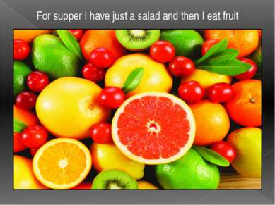 For supper I have just a salad and then I eat fruit