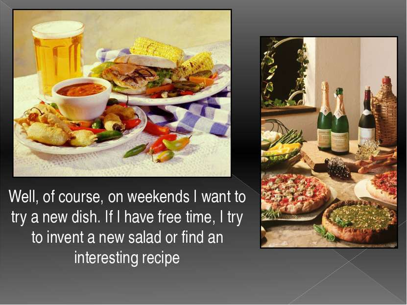 Well, of course, on weekends I want to try a new dish. If I have free time, I...