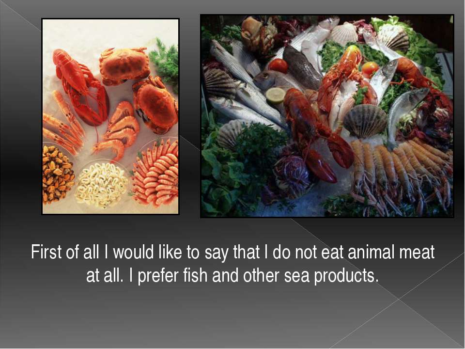 First of all I would like to say that I do not eat animal meat at all. I pref...
