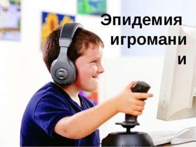 Эпидемия игромании В связи с повсеместным распространением компьютерных игр и...