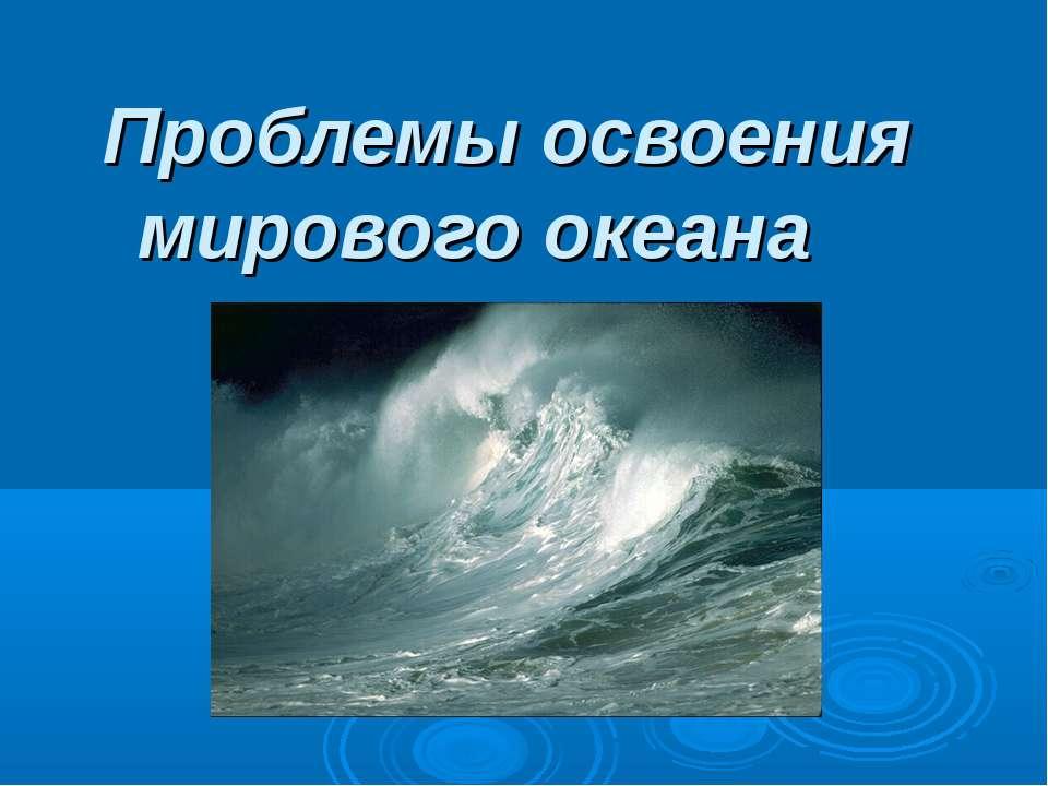 Проблемы освоения мирового океана