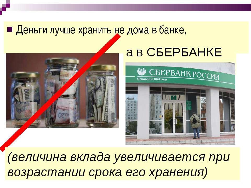 Деньги лучше хранить не дома в банке, а в СБЕРБАНКЕ (величина вклада увеличив...