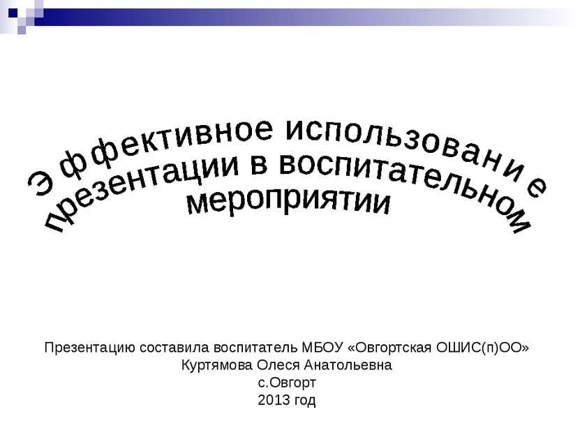 Презентацию составила воспитатель МБОУ «Овгортская ОШИС(п)ОО» Куртямова Олеся...