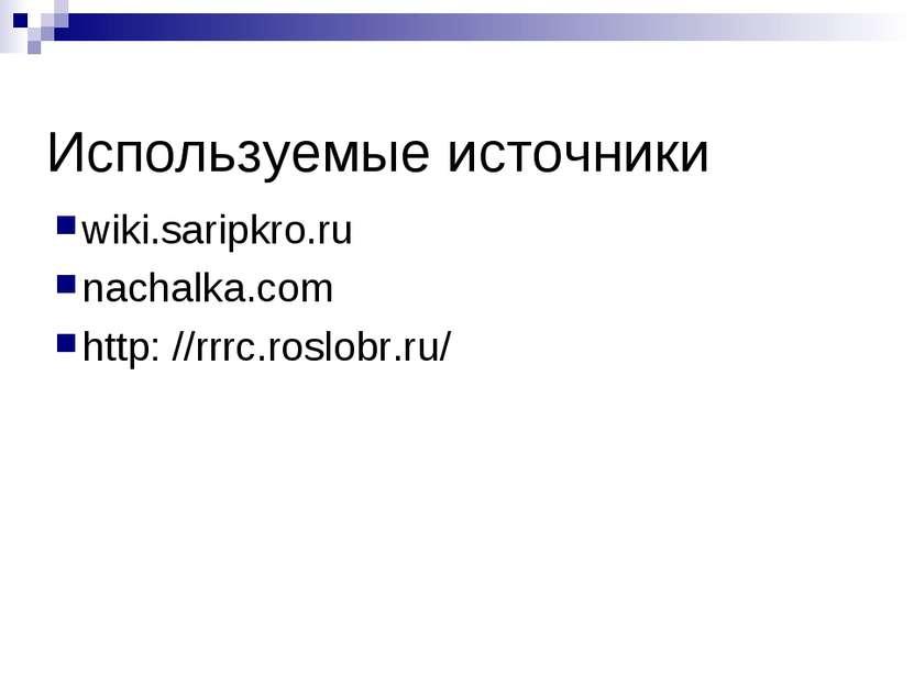 Используемые источники wiki.saripkro.ru nachalka.com http: //rrrc.roslobr.ru/