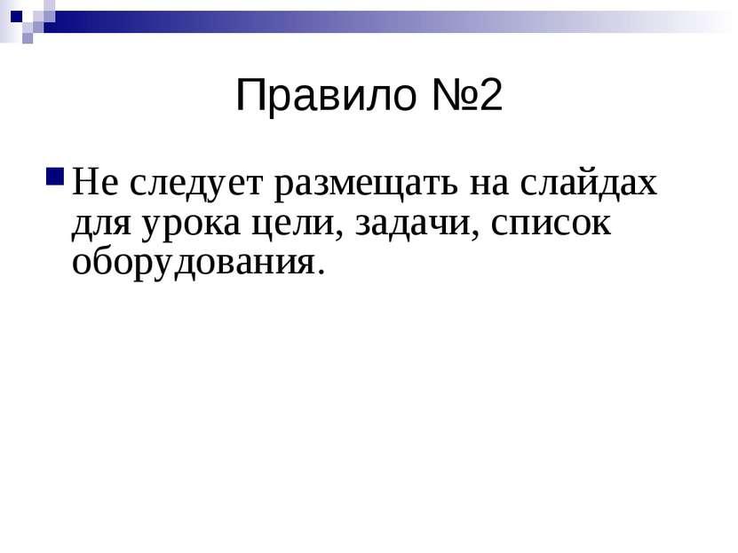 Правило №2 Не следует размещать на слайдах для урока цели, задачи, список обо...