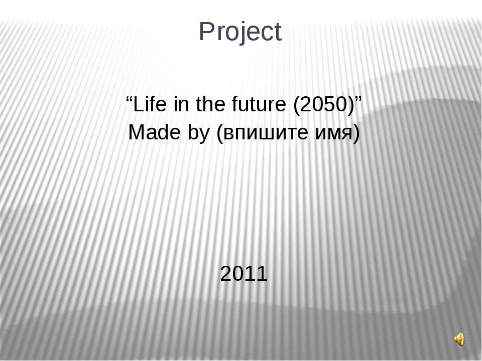 "Project ""Life in the future (2050)"" Made by (впишите имя) 2011"