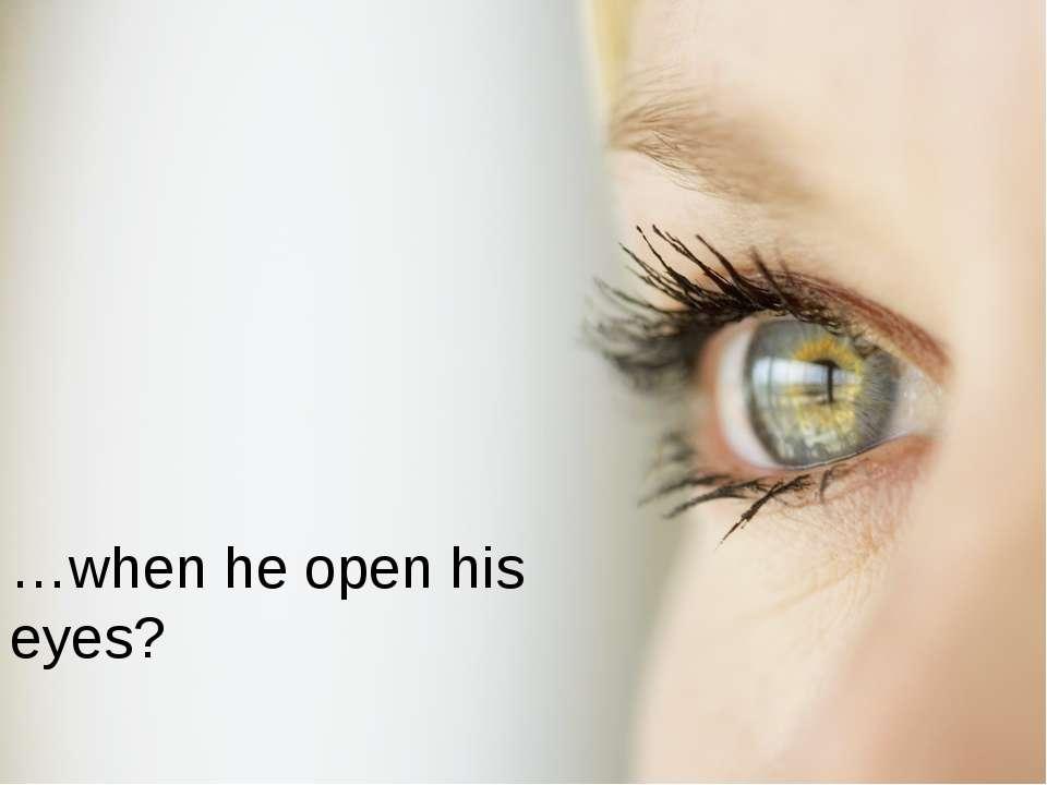 …when he open his eyes?