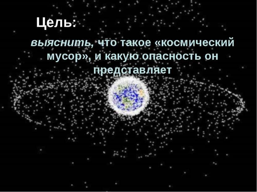 выяснить, что такое «космический мусор», и какую опасность он представляет Цель: