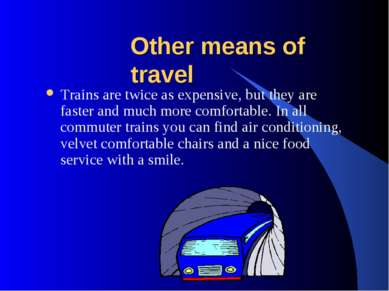 Other means of travel Trains are twice as expensive, but they are faster and ...