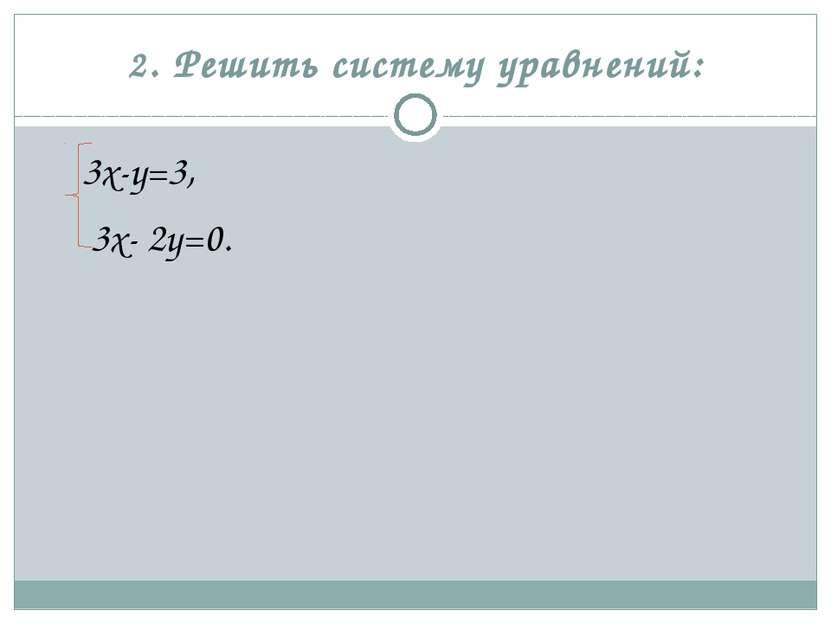 2. Решить систему уравнений: 3х-у=3, 3х- 2у=0.