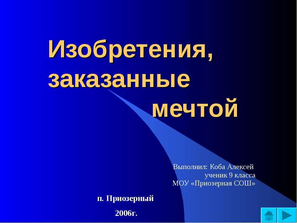 Изобретения, заказанные мечтой Выполнил: Коба Алексей ученик 9 класса МОУ «Пр...