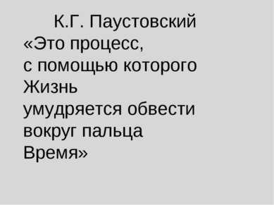 К.Г. Паустовский «Это процесс, с помощью которого Жизнь умудряется обвести во...